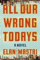 All Our Wrong Todays - A Novel ebook by Elan Mastai