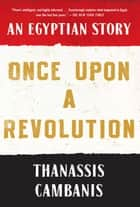 Once Upon A Revolution - An Egyptian Story ebook by Thanassis Cambanis