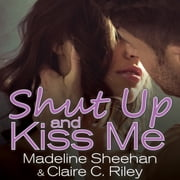 Shut Up and Kiss Me audiobook by Claire C. Riley, Madeline Sheehan