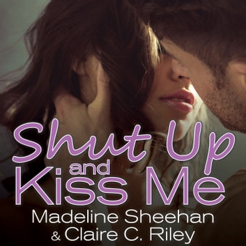 Shut Up and Kiss Me audiobook by Claire C. Riley,Madeline Sheehan