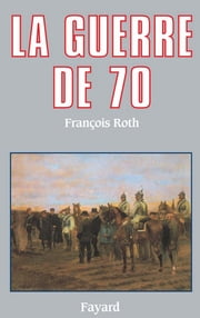 La Guerre de 70 ebook by François Roth
