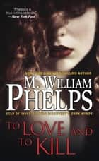 To Love and To Kill 電子書籍 by M. William Phelps