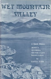 Wet Mountain Valley - A Quick History of Rosita, Querida, Silver Cliff, and Westcliffe ebook by Gayle Baker