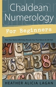 Chaldean Numerology for Beginners: How Your Name and Birthday Reveal Your True Nature & Life Path - How Your Name and Birthday Reveal Your True Nature & Life Path ebook by Kobo.Web.Store.Products.Fields.ContributorFieldViewModel