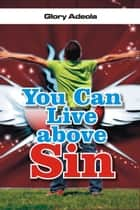 You Can Live above Sin ebook by Dr. Glory Adeola