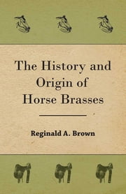 The History and Origin of Horse Brasses ebook by Reginald A. Brown