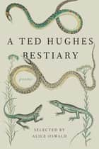 A Ted Hughes Bestiary - Poems ebook by Ted Hughes, Alice Oswald