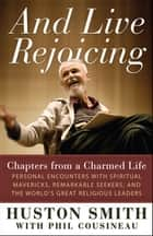 And Live Rejoicing - Chapters from a Charmed Life — Personal Encounters with Spiritual Mavericks, Remarkable Seekers, and the World's Great Religious Leaders ebook by Huston Smith, Phil Cousineau