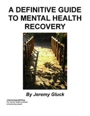 A Definitive Guide To Mental Health Recovery ebook by Gluck, Jeremy