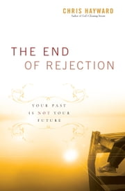 The End of Rejection - Your Past Is Not Your Future ebook by Chris Hayward