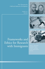Frameworks and Ethics for Research with Immigrants - New Directions for Child and Adolescent Development, Number 141 ebook by