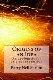 Origins of an Idea: An Apologetic for Original Expression ebook by Barry Shrum