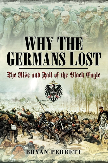 Why the Germans Lost - The Rise and Fall of the Black Eagle ebook by Bryan Perrett