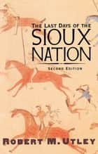 The Last Days of the Sioux Nation - Second Edition ebook by Robert M. Utley