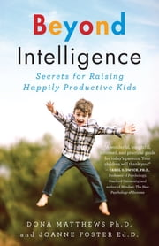 Beyond Intelligence - Secrets for Raising Happily Productive Kids ebook by Dr. Dona Matthews, Dr. Joanne Foster