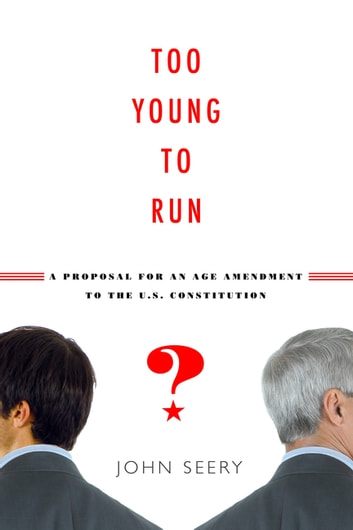 Too Young to Run? - A Proposal for an Age Amendment to the U.S. Constitution ebook by John Seery