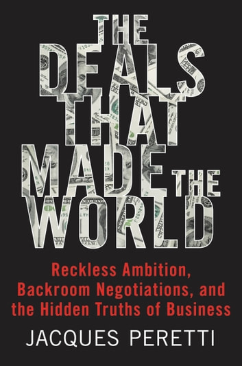The Deals That Made the World - Reckless Ambition, Backroom Negotiations, and the Hidden Truths of Business eBook by Jacques Peretti