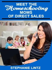 Meet the Homeschooling Moms of Direct Sales - The Homeschooling Moms of Direct Sales Teach you How, #1 ebook by Stephanie Lintz,Tiffany Hathorn,Karen Hewitt,Shauna Congelliere,Allison Van Antwerp,Neshanta Linson