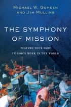 The Symphony of Mission - Playing Your Part in God's Work in the World ebook by Michael W. Goheen, Jim Mullins