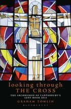 Looking Through the Cross - The Archbishop of Canterbury's Lent Book 2014 ebook by The Revd Dr Graham Tomlin