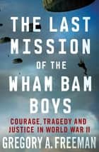The Last Mission of the Wham Bam Boys - Courage, Tragedy, and Justice in World War II ebook by Gregory A. Freeman