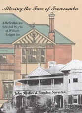 Altering the Face of Toowoomba - A Reflection on Selected Works of William Hodgen Jnr. ebook by John Parker,Sandra Searston