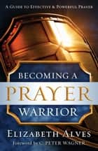 Becoming a Prayer Warrior ebook by Elizabeth Alves, C. Wagner
