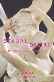 Sexual Desire - A Philosophical Investigation ebook by Roger Scruton