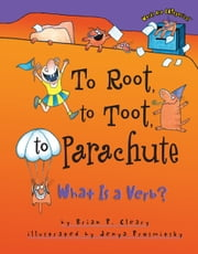 To Root, to Toot, to Parachute - What Is a Verb? ebook by Brian P. Cleary,Jenya  Prosmitsky