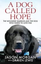 A Dog Called Hope - The wounded warrior and the dog who dared to love him ebook by Damien Lewis