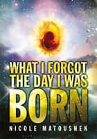 What I Forgot the Day I Was Born ebook by Nicole Matoushek