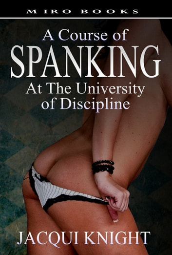 A Course of Spanking: At the University of Discipline ebook by Jacqui Knight