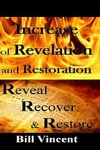 Increase of Revelation and Restoration - Reveal, Recover & Restore ebook by Bill Vincent