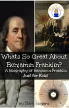 What's So Great About Benjamin Franklin? ebook by Sam Rogers