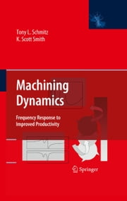 Machining Dynamics - Frequency Response to Improved Productivity ebook by Tony L. Schmitz,K. Scott Smith