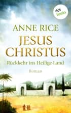 Jesus Christus: Rückkehr ins Heilige Land - Roman ebook by Anne Rice