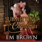 Submitting for Christmas - Erotic Historical Romance (Chateau Debauchery Book 5) audiobook by Em Brown