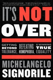 It's Not Over - Getting Beyond Tolerance, Defeating Homophobia, and Winning True Equality ebook by Michelangelo Signorile