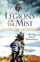 The Legions of the Mist - A gripping novel of Roman adventure eBook by Damion Hunter