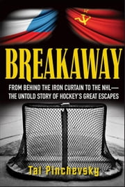 Breakaway: From Behind the Iron Curtain to the NHL--The Untold Story of Hockey's Great Escapes ebook by Pinchevsky, Tal
