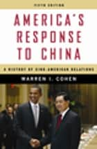 America's Response to China - A History of Sino-American Relations ebook by Warren Cohen