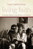 Living Faith - Everyday Religion and Mothers in Poverty ebook by Susan Crawford Sullivan