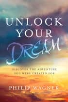 Unlock Your Dream - Discover the Adventure You Were Created For ebook by Philip Wagner