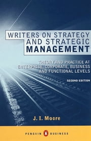 Writers on Strategy and Strategic Management - Theory and Practice at Enterprise, Corporate, Business and Functional Levels ebook by J I Moore