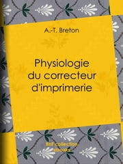 Physiologie du correcteur d'imprimerie ebook by A.-T. Breton