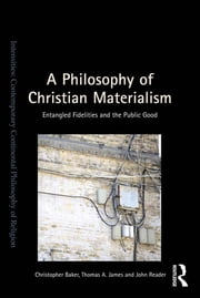 A Philosophy of Christian Materialism - Entangled Fidelities and the Public Good ebook by Christopher Baker,Thomas A. James