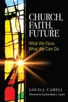 Church, Faith, Future - What We Face, What We Can Do ebook by Louis J. Cameli, Cardinal Blase J. Cupich