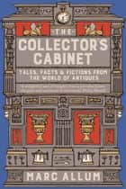 The Collector's Cabinet - Tales, Facts and Fictions from the World of Antiques ebook by Marc Allum