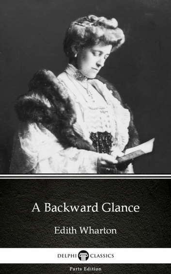 A Backward Glance by Edith Wharton - Delphi Classics (Illustrated) ebook by Edith Wharton