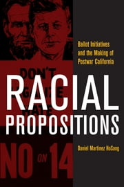 Racial Propositions - Ballot Initiatives and the Making of Postwar California ebook by Daniel Martinez HoSang
